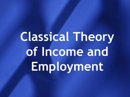 <strong>Classical</strong> Theory of Income and Employment. Introduction to <strong>classical</strong> theory <strong>Classical</strong> economists : Adam smith, Ricardo, Edge Worth, Pareto, J.B Say and.