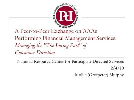 A Peer-to-Peer Exchange on AAAs Performing Financial Management Services: Managing the The Boring Part of Consumer Direction National Resource Center.