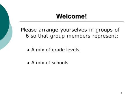 Welcome! Please arrange yourselves in groups of 6 so that group members represent: A mix of grade levels A mix of schools 1.
