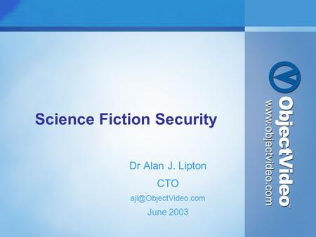Science Fiction Security Dr Alan J. Lipton CTO June 2003.