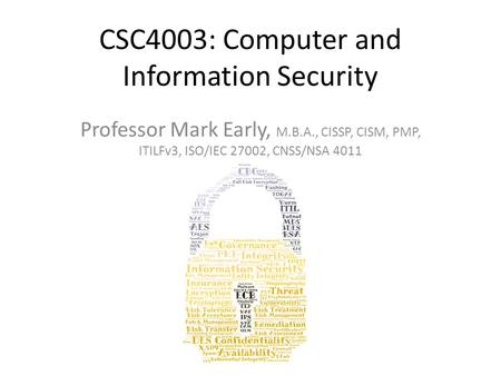 CSC4003: Computer and Information Security Professor Mark Early, M.B.A., CISSP, CISM, PMP, ITILFv3, ISO/IEC 27002, CNSS/NSA 4011.