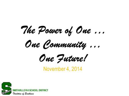 SMITHVILLE R-II SCHOOL DISTRICT Tradition of Excellence The Power of One … One Community … One Future! November 4, 2014 SMITHVILLE R-II SCHOOL DISTRICT.