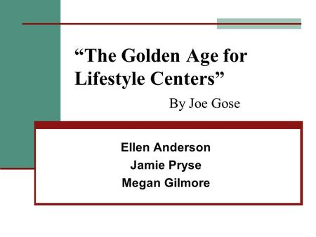 """The Golden Age for Lifestyle Centers"" By Joe Gose Ellen Anderson Jamie Pryse Megan Gilmore."