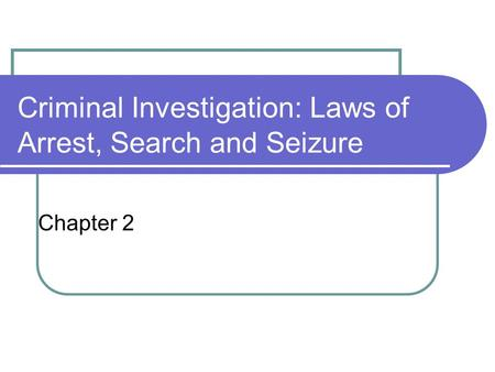 Criminal Investigation: Laws of Arrest, Search and Seizure Chapter 2.