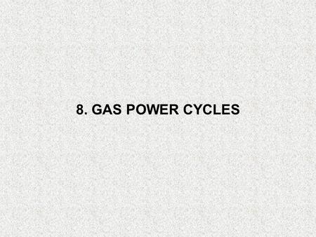 8. GAS POWER CYCLES. Objectives Evaluate the performance of gas power cycles for which the working fluid remains a gas throughout the entire cycle. Develop.