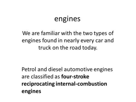 Engines We are familiar with the two types of engines found in nearly every car and truck on the road today. Petrol and diesel automotive engines are classified.