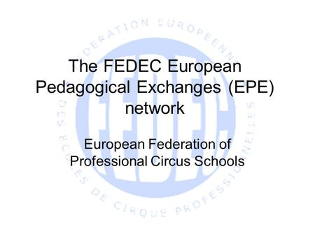 The FEDEC European Pedagogical Exchanges (EPE) network European Federation of Professional Circus Schools.