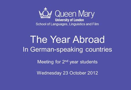 School of Languages, Linguistics and Film The Year Abroad In German-speaking countries Meeting for 2 nd year students Wednesday 23 October 2012.