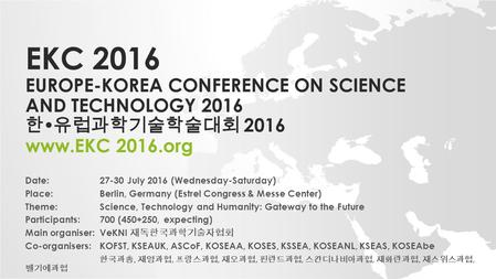 EKC 2016 EUROPE-KOREA CONFERENCE ON SCIENCE AND TECHNOLOGY 2016 한  유럽과학기술학술대회 2016 www.EKC 2016.org Date: 27-30 July 2016 (Wednesday-Saturday) Place: