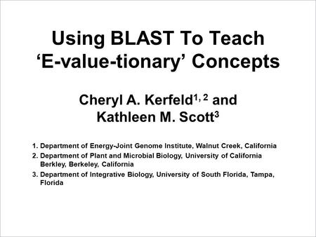 Using BLAST To Teach 'E-value-tionary' Concepts Cheryl A. Kerfeld 1, 2 and Kathleen M. Scott 3 1.Department of Energy-Joint Genome Institute, Walnut Creek,