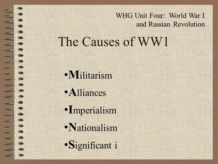 The Causes of WW1 M ilitarism A lliances I mperialism N ationalism S ignificant i WHG Unit Four: World War I and Russian Revolution.