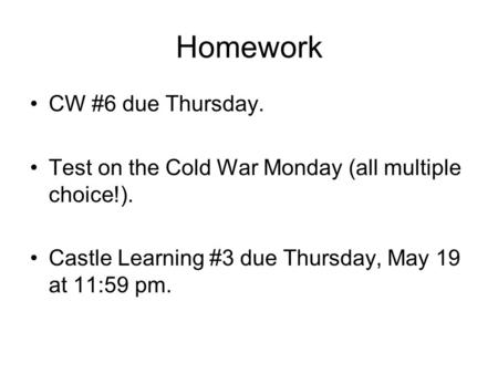 Homework CW #6 due Thursday. Test on the Cold War Monday (all multiple choice!). Castle Learning #3 due Thursday, May 19 at 11:59 pm.