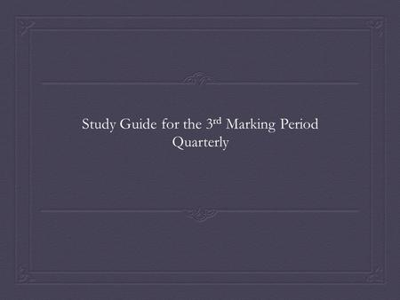 Study Guide for the 3 rd Marking Period Quarterly.