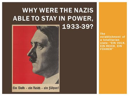 "WHY WERE THE NAZIS ABLE TO STAY IN POWER, 1933-39? The establishment of a totalitarian state: ""EIN VOLK, EIN REICH, EIN FŰHRER"""