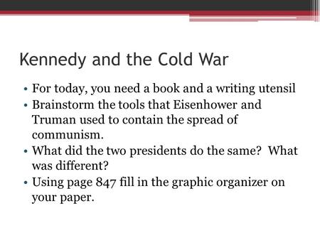 Kennedy and the Cold War For today, you need a book and a writing utensil Brainstorm the tools that Eisenhower and Truman used to contain the spread of.