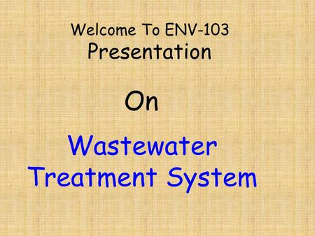 Welcome To ENV-103 Presentation Wastewater Treatment System On.