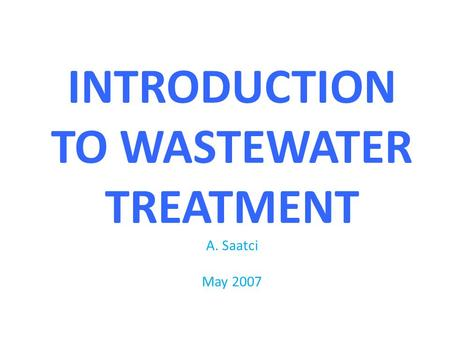 INTRODUCTION TO WASTEWATER TREATMENT A. Saatci May 2007.