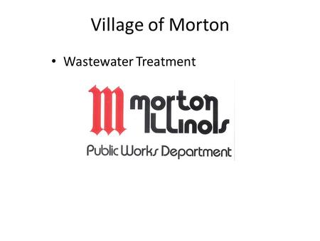Village of Morton Wastewater Treatment. The Village of Morton Wastewater Treatment Department duties Operate and maintain 2 treatment plants (Biosolids.