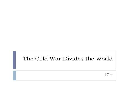The Cold War Divides the World 17.4. Setting the Stage  First World:  Industrialized capitalist nations  U.S. + its allies  Second World:  Communist.