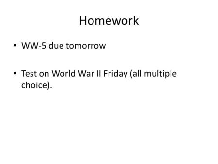 Homework WW-5 due tomorrow Test on World War II Friday (all multiple choice).