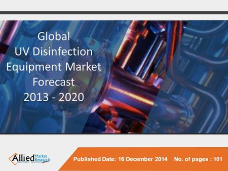 Published Date: 16 December 2014 No. of pages : 101 Global UV Disinfection Equipment Market Forecast 2013 - 2020.