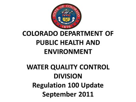 COLORADO DEPARTMENT OF PUBLIC HEALTH AND ENVIRONMENT WATER QUALITY CONTROL DIVISION Regulation 100 Update September 2011.