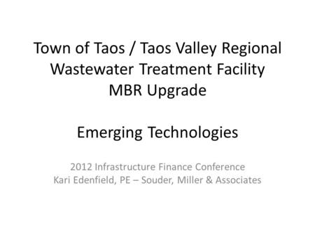 Town of Taos / Taos Valley Regional Wastewater Treatment Facility MBR Upgrade Emerging Technologies 2012 Infrastructure Finance Conference Kari Edenfield,
