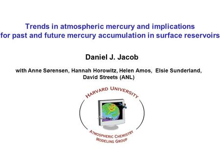 Trends in atmospheric mercury and implications for past and future mercury accumulation in surface reservoirs Daniel J. Jacob with Anne Sørensen, Hannah.