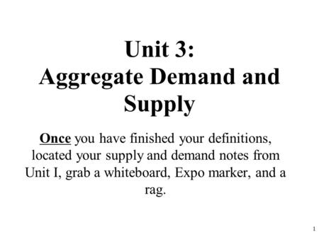 Unit 3: Aggregate Demand and Supply Once you have finished your definitions, located your supply and demand notes from Unit I, grab a whiteboard, Expo.