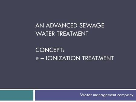 Water management company AN ADVANCED SEWAGE WATER TREATMENT CONCEPT: e – IONIZATION TREATMENT.