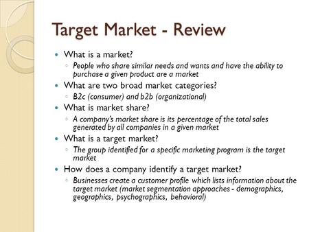 Target Market - Review What is a market? ◦ People who share similar needs and wants and have the ability to purchase a given product are a market What.