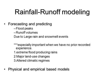 Rainfall-Runoff modeling Forecasting and predictingForecasting and predicting –Flood peaks –Runoff volumes Due to Large rain and snowmelt events ***especially.