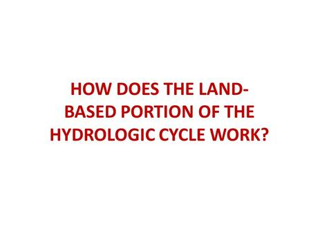 HOW DOES THE LAND- BASED PORTION OF THE HYDROLOGIC CYCLE WORK?