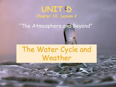"UNIT D Chapter 10, Lesson 2 ""The Atmosphere and Beyond"" The Water Cycle and Weather."