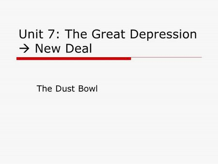 Unit 7: The Great Depression  New Deal The Dust Bowl.