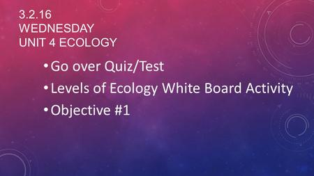 3.2.16 WEDNESDAY UNIT 4 ECOLOGY Go over Quiz/Test Levels of Ecology White Board Activity Objective #1.
