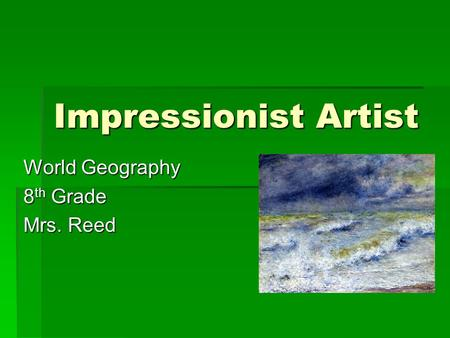 Impressionist Artist World Geography 8 th Grade Mrs. Reed.