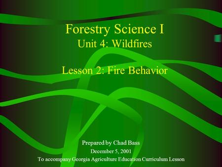 Forestry Science I Unit 4: Wildfires Lesson 2: Fire Behavior Prepared by Chad Bass December 5, 2001 To accompany Georgia Agriculture Education Curriculum.