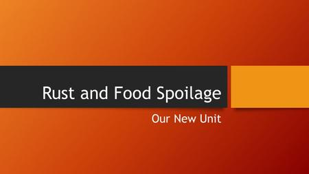 Rust and Food Spoilage Our New Unit. Unit Overview In this unit, you will learn about how metals rust and how different types of food go bad. You will.