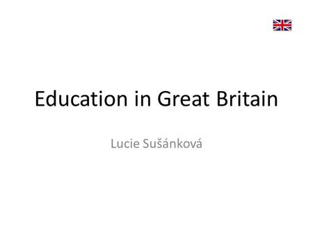 Education in Great Britain Lucie Sušánková. TYPES OF EDUCATION 1.State schools – 93% of the children – Free – Funded from taxes.