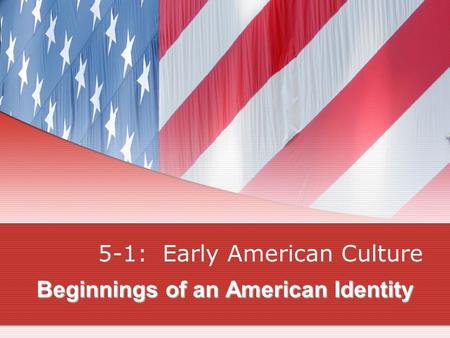 Beginnings of an American Identity 5-1: Early American Culture.