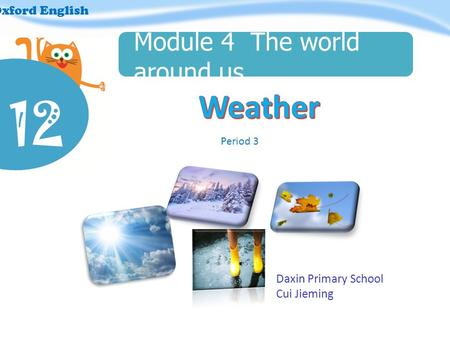 12 Oxford English Module 4 The world around us Period 3 Daxin Primary School Cui Jieming.