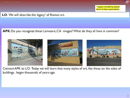 7 th grade World History Liberty Middle School – EDI 2014-15 1 LO: We will describe the legacy 1 of Roman art. APK: Do you recognize these Lemoore, CA.