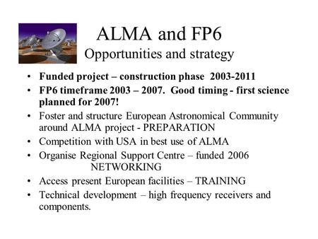 ALMA and FP6 Opportunities and strategy Funded project – construction phase 2003-2011 FP6 timeframe 2003 – 2007. Good timing - first science planned for.