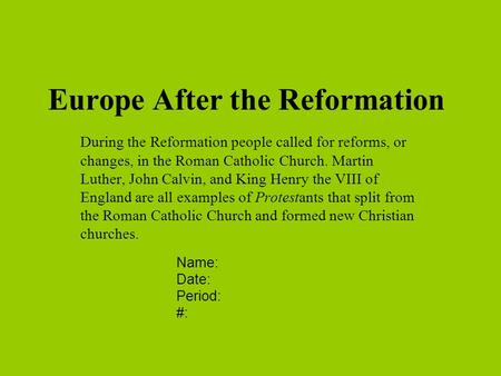 Europe After the Reformation During the Reformation people called for reforms, or changes, in the Roman Catholic Church. Martin Luther, John Calvin, and.