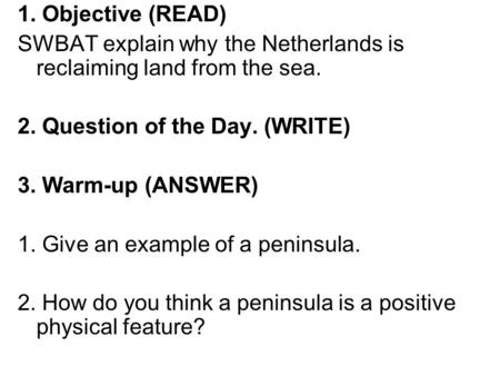 1. Objective (READ) SWBAT explain why the Netherlands is reclaiming land from the sea. 2. Question of the Day. (WRITE) 3. Warm-up (ANSWER) 1. Give an example.