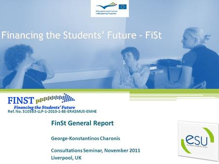 Financing the Students' Future - FiSt FinSt General Report George-Konstantinos Charonis Consultations Seminar, November 2011 Liverpool, UK Ref. No. 510583-LLP-1-2010-1-BE-ERASMUS-EMHE.