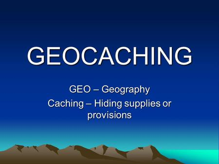GEOCACHING GEO – Geography Caching – Hiding supplies or provisions.