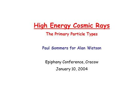 High Energy Cosmic Rays The Primary Particle Types Paul Sommers for Alan Watson Epiphany Conference, Cracow January 10, 2004.