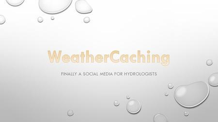 FINALLY A SOCIAL MEDIA FOR HYDROLOGISTS. GEOCACHING IS A REAL-WORLD, OUTDOOR TREASURE HUNTING GAME USING GPS-ENABLED DEVICES. SEVERAL HUNDRED THOUSAND.